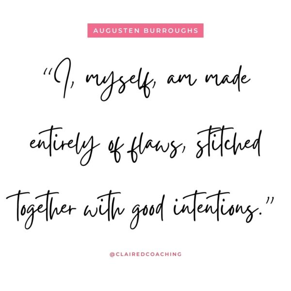 """""""I myself, am made entirely of flaws, stitched together with good intentions"""" - Augustan Burroughs quote"""
